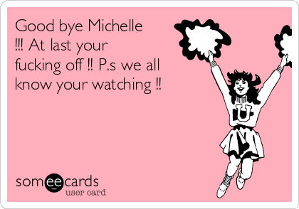 Good bye Michelle !!! At last your fucking off !! P.s we all know your watching !!