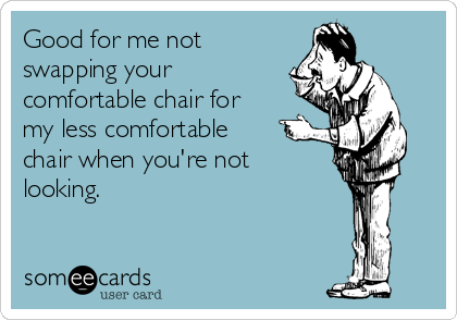 Good for me not swapping your comfortable chair for my less comfortable chair when you're not looking.