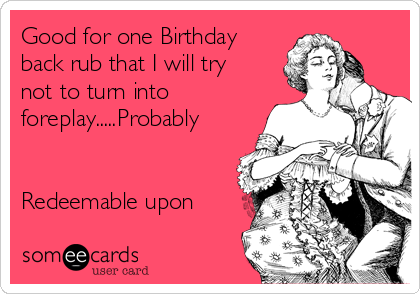 Good for one Birthday back rub that I will try not to turn into foreplay.....Probably   Redeemable upon
