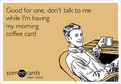 Good for one, don't talk to me while I'm having my morning coffee card