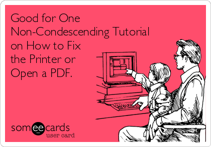 Good for One  Non-Condescending Tutorial on How to Fix the Printer or  Open a PDF.