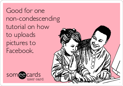 Good for one non-condescending tutorial on how to uploads pictures to Facebook.