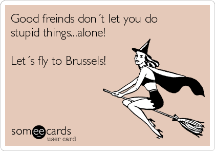 Good freinds don´t let you do stupid things...alone!  Let´s fly to Brussels!