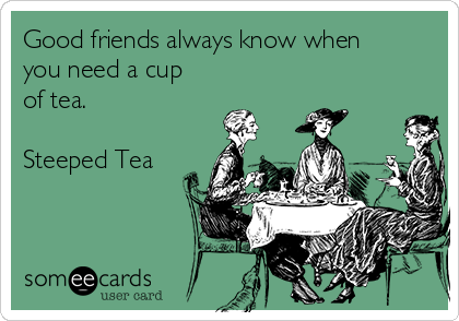 Good friends always know when you need a cup of tea.  Steeped Tea