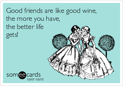 Good friends are like good wine, the more you have, the better life gets!