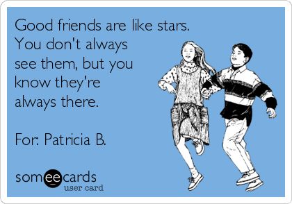Good friends are like stars. You don't always see them, but you know they're always there.  For: Patricia B.