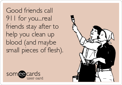 Good friends call 911 for you...real       friends stay after to  help you clean up blood (and maybe small pieces of flesh).