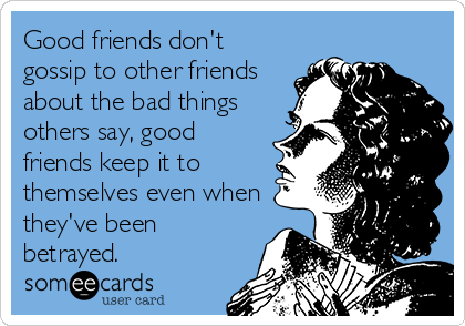 Good friends don't gossip to other friends about the bad things others say, good friends keep it to themselves even when they've been betrayed.