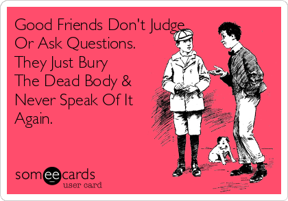 Good Friends Don't Judge Or Ask Questions. They Just Bury The Dead Body & Never Speak Of It Again.
