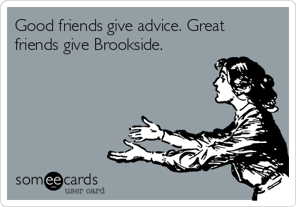 Good friends give advice. Great friends give Brookside.
