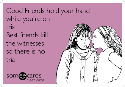 Good Friends hold your hand while you're on trial.  Best friends kill the witnesses so there is no trial.
