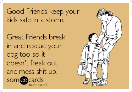 Good Friends keep your kids safe in a storm  Great Friends
