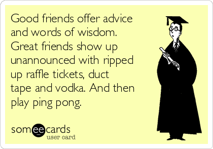 Good friends offer advice and words of wisdom. Great friends show up unannounced with ripped up raffle tickets, duct tape and vodka. And then play ping pong.