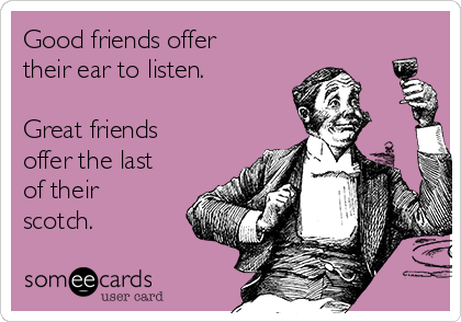 Good friends offer their ear to listen.   Great friends offer the last of their scotch.