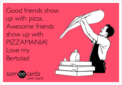 Good friends show up with pizza. Awesome friends show up with PIZZAMANIA! Love my Bertolas!