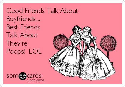 Good Friends Talk About Boyfriends.... Best Friends Talk About They're Poops!  LOL