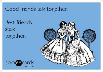 Good friends talk together.  Best friends stalk together.