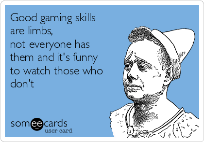 Good gaming skills are limbs, not everyone has them and it's funny to watch those who don't