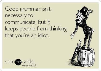 Good grammar isn't necessary to communicate, but it keeps people from thinking that you're an idiot.