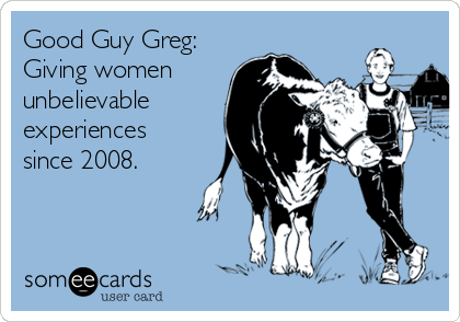 Good Guy Greg: Giving women unbelievable experiences since 2008.