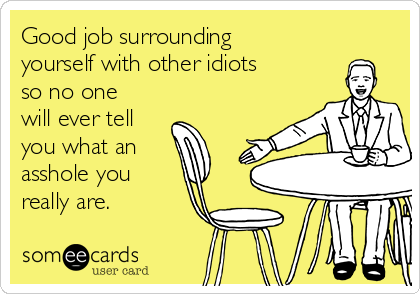 Good job surrounding yourself with other idiots so no one will ever tell you what an asshole you really are.