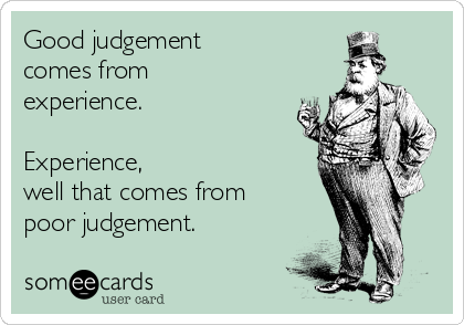 Good judgement  comes from  experience.  Experience,  well that comes from poor judgement.