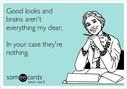 Good looks and brains aren't everything my dear;  In your case they're nothing.