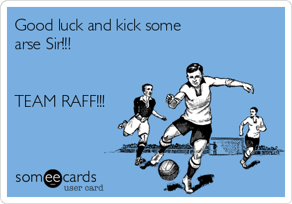 Good luck and kick some arse Sir!!!   TEAM RAFF!!!