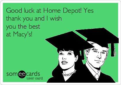 Good luck at Home Depot! Yes thank you and I wish you the best at Macy's!
