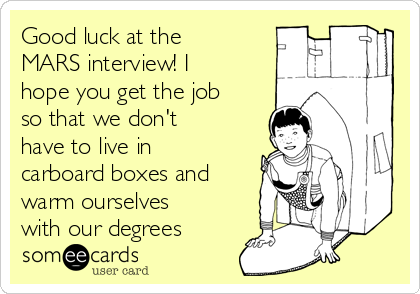 Good luck at the MARS interview! I hope you get the job so that we don't have to live in carboard boxes and warm ourselves with our degrees