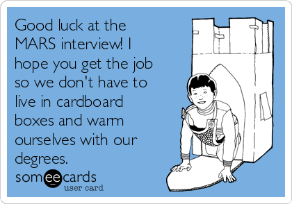 Good luck at the MARS interview! I hope you get the job so we don't have to live in cardboard boxes and warm ourselves with our degrees.