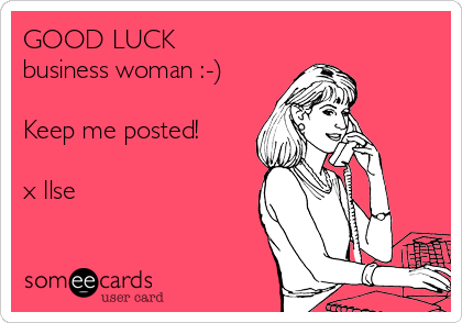 GOOD LUCK business woman :-)  Keep me posted!  x Ilse