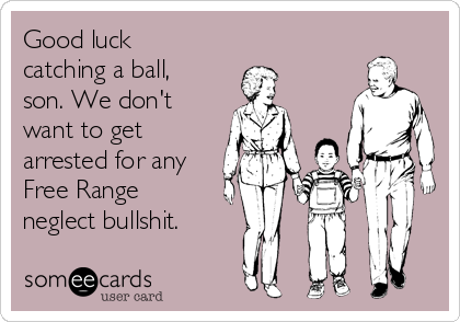 Good luck catching a ball, son. We don't want to get arrested for any Free Range neglect bullshit.