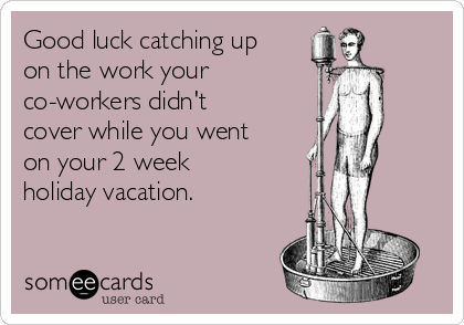 Good luck catching up on the work your co-workers didn't cover while you went on your 2 week  holiday vacation.