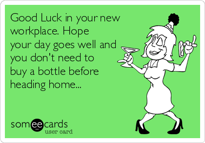 Good Luck in your new workplace. Hope your day goes well and you don't need to buy a bottle before heading home...