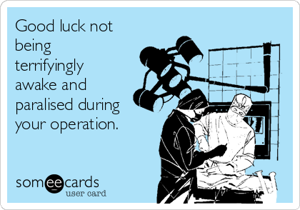 Good luck not being terrifyingly awake and paralised during your operation.