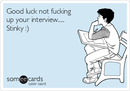 Good luck not fucking up your interview..... Stinky :)