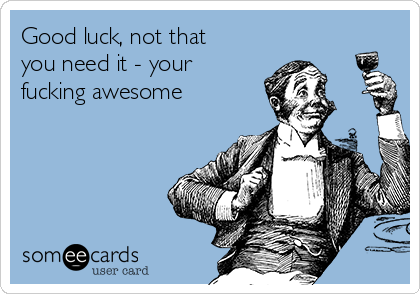 Good luck, not that you need it - your fucking awesome