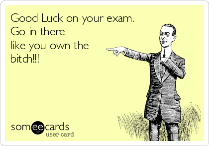 Good Luck on your exam.  Go in there like you own the bitch!!!