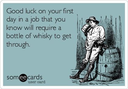 Good luck on your first day in a job that you know will require a bottle of whisky to get through.