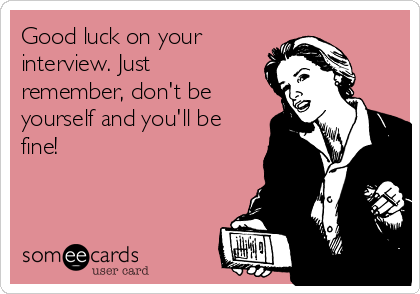 Good luck on your interview. Just remember, don't be yourself and you'll be fine!