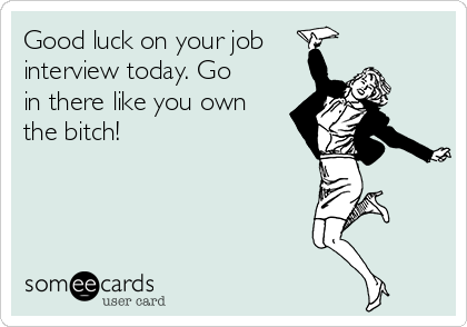 Good luck on your job  interview today. Go in there like you own the bitch!