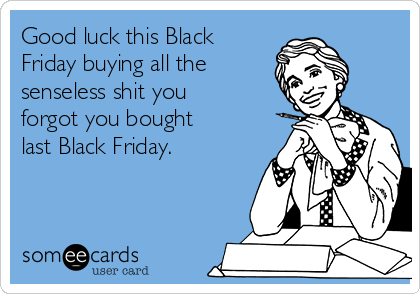 Good luck this Black Friday buying all the  senseless shit you forgot you bought last Black Friday.