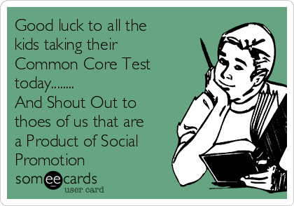 Good luck to all the kids taking their Common Core Test today........ And Shout Out to thoes of us that are a Product of Social Promotion