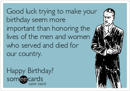 Good luck trying to make your birthday seem more important than honoring the lives of the men and women who served and died for our country.    Happy Birthday?