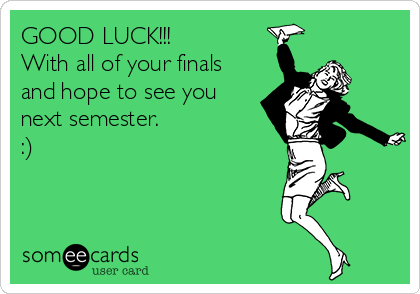 GOOD LUCK!!!  With all of your finals and hope to see you next semester.  :)