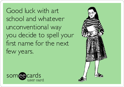 Good luck with art school and whatever unconventional way you decide to spell your first name for the next few years.
