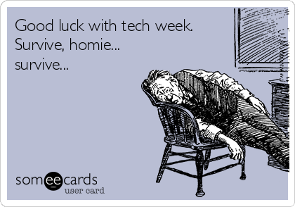 Good luck with tech week.  Survive, homie... survive...