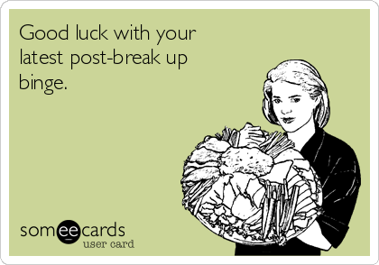 Good luck with your latest post-break up binge.