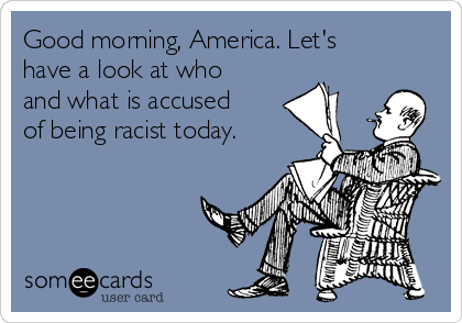 Good morning, America. Let's have a look at who and what is accused of being racist today.